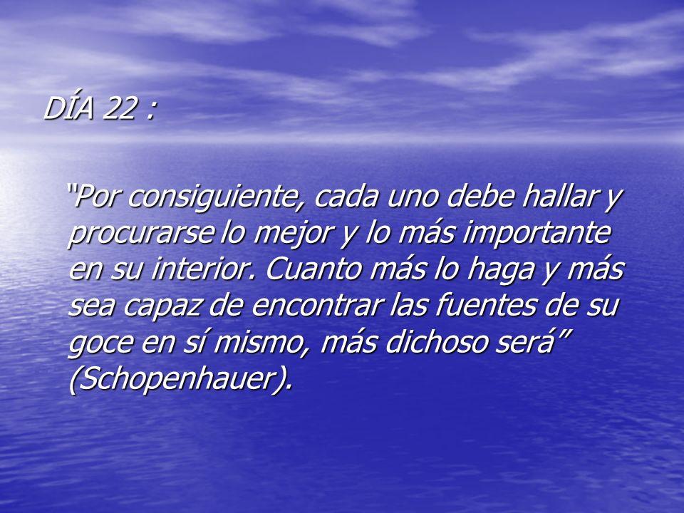 DÍA 22 : Por consiguiente, cada uno debe hallar y procurarse lo mejor y lo más importante en su interior. Cuanto más lo haga y más sea capaz de encont