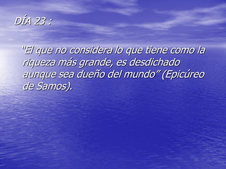 DÍA 23 : El que no considera lo que tiene como la riqueza más grande, es desdichado aunque sea dueño del mundo (Epicúreo de Samos). El que no consider