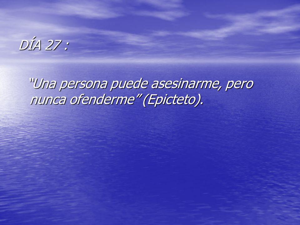 DÍA 27 : Una persona puede asesinarme, pero nunca ofenderme (Epicteto). Una persona puede asesinarme, pero nunca ofenderme (Epicteto).