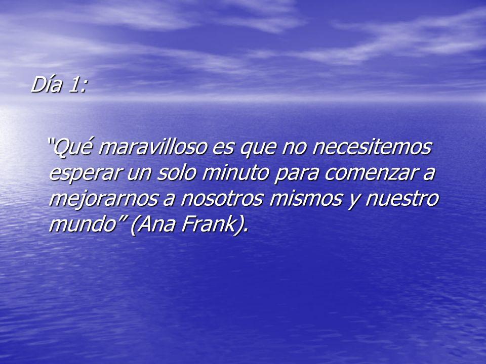 Día 1: Qué maravilloso es que no necesitemos esperar un solo minuto para comenzar a mejorarnos a nosotros mismos y nuestro mundo (Ana Frank). Qué mara