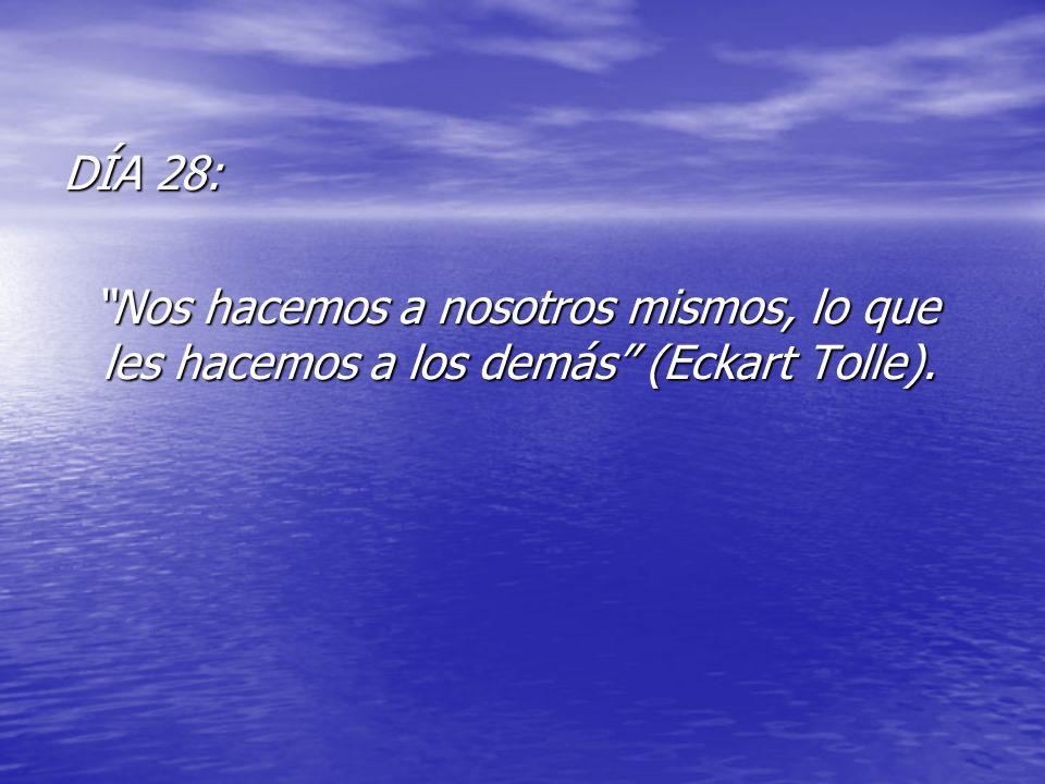 DÍA 28: Nos hacemos a nosotros mismos, lo que les hacemos a los demás (Eckart Tolle). Nos hacemos a nosotros mismos, lo que les hacemos a los demás (E
