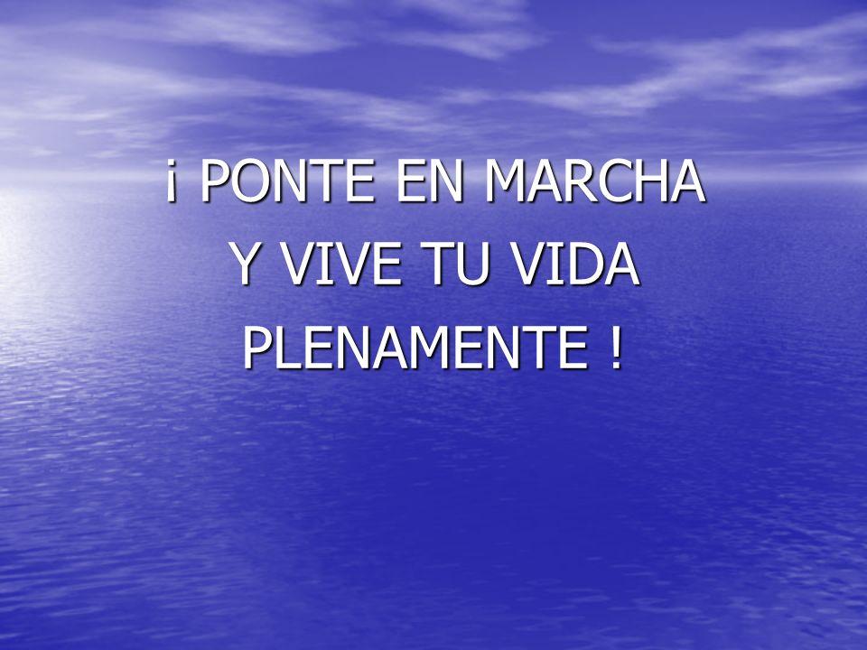 ¡ PONTE EN MARCHA Y VIVE TU VIDA PLENAMENTE !