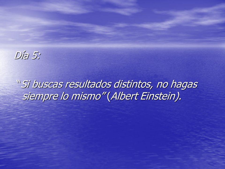 Día 5: Si buscas resultados distintos, no hagas siempre lo mismo (Albert Einstein). Si buscas resultados distintos, no hagas siempre lo mismo (Albert