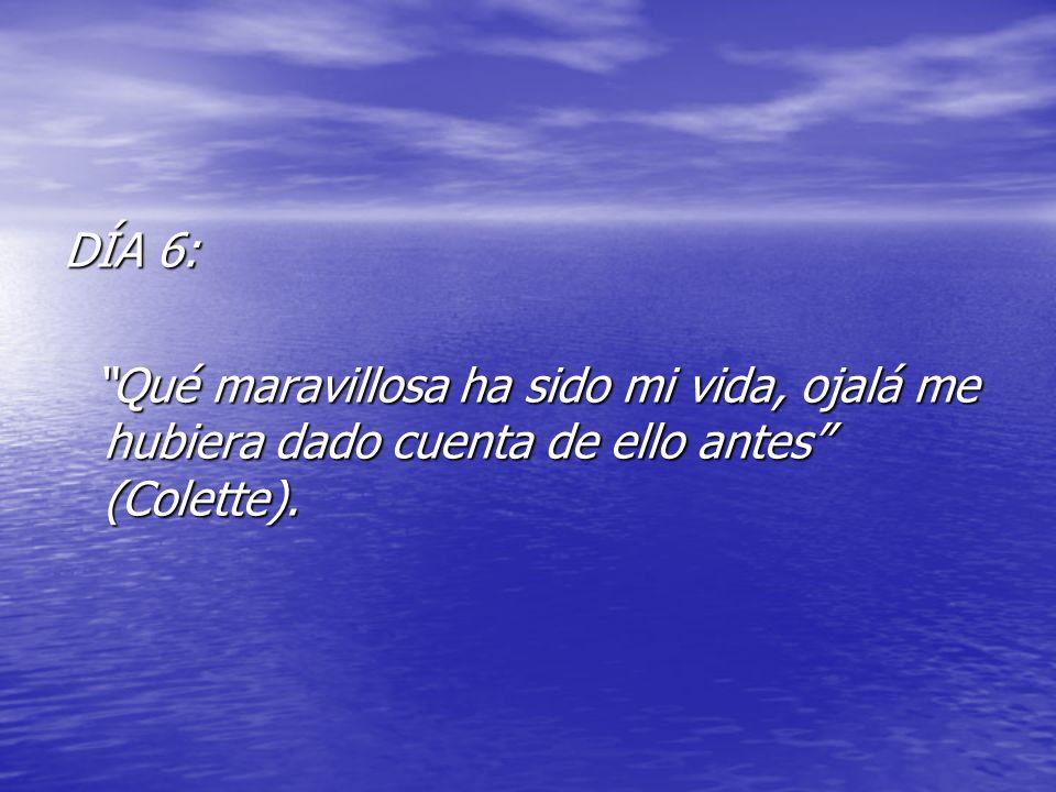 DÍA 6: Qué maravillosa ha sido mi vida, ojalá me hubiera dado cuenta de ello antes (Colette). Qué maravillosa ha sido mi vida, ojalá me hubiera dado c