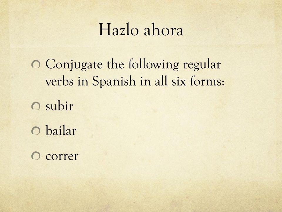 Hazlo ahora Conjugate the following regular verbs in Spanish in all six forms: subir bailar correr