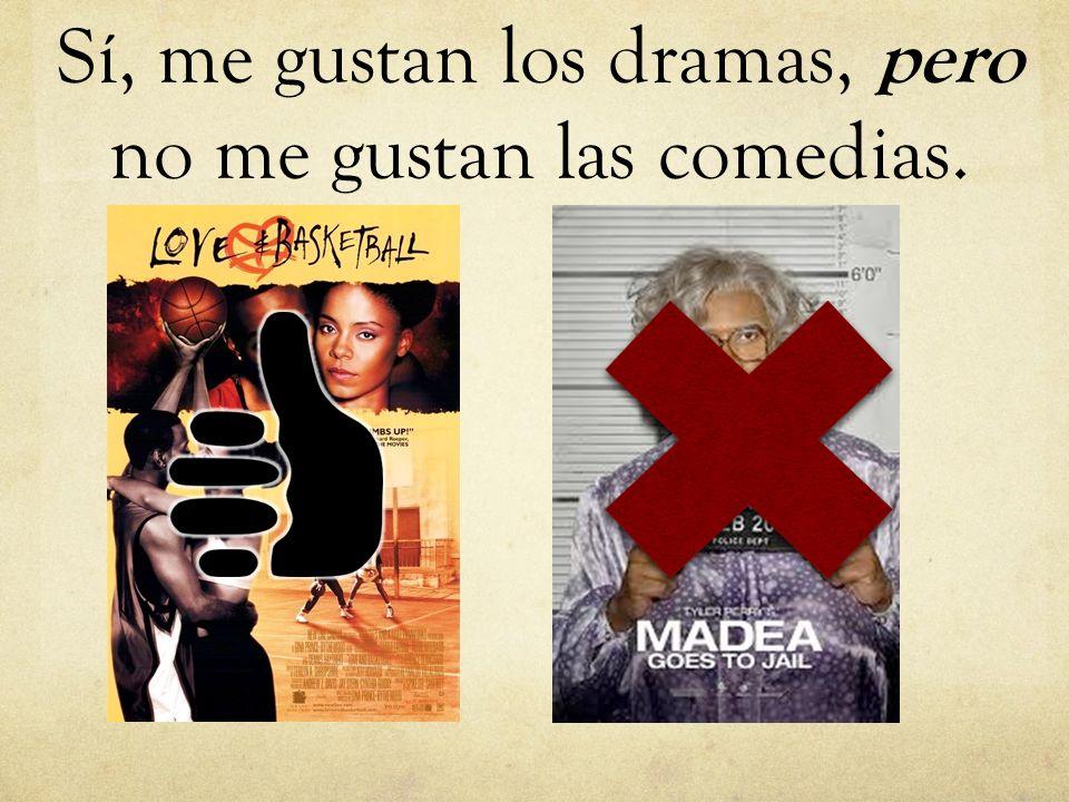 Sí, me gustan los dramas, pero no me gustan las comedias.