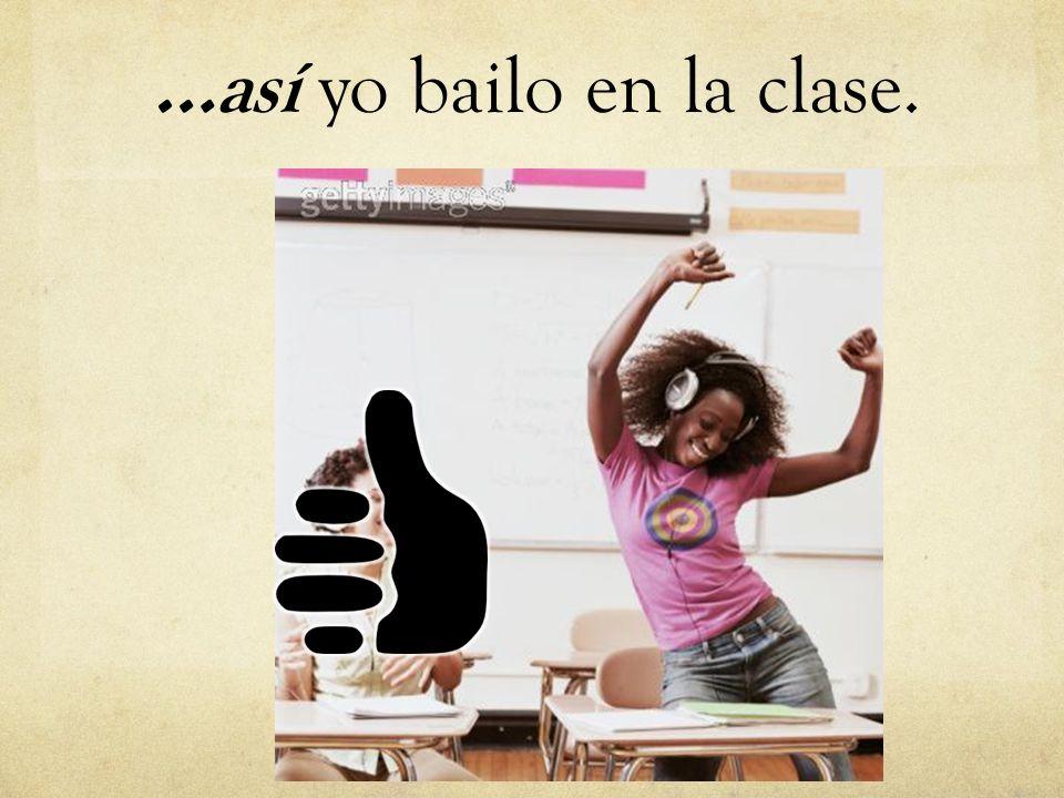 …así yo bailo en la clase.