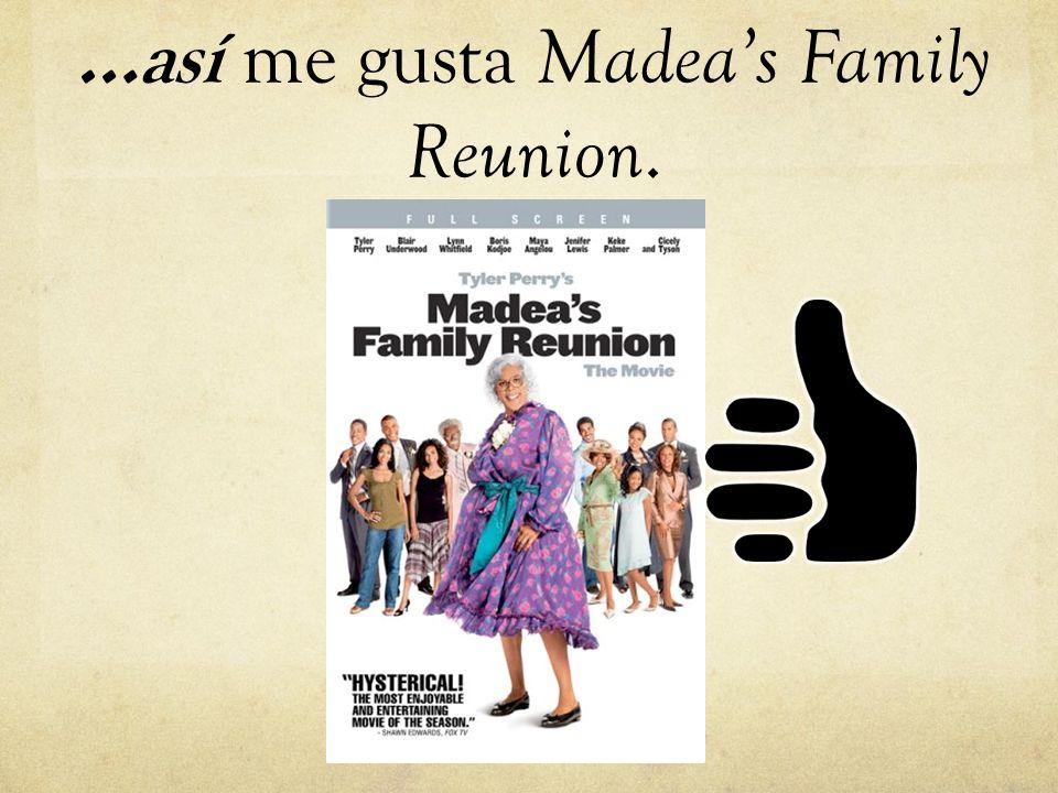 …así me gusta Madeas Family Reunion.