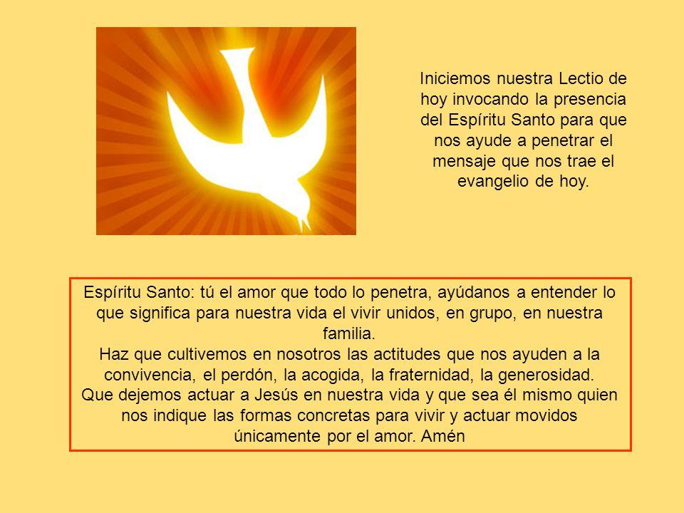 Iniciemos nuestra Lectio de hoy invocando la presencia del Espíritu Santo para que nos ayude a penetrar el mensaje que nos trae el evangelio de hoy.