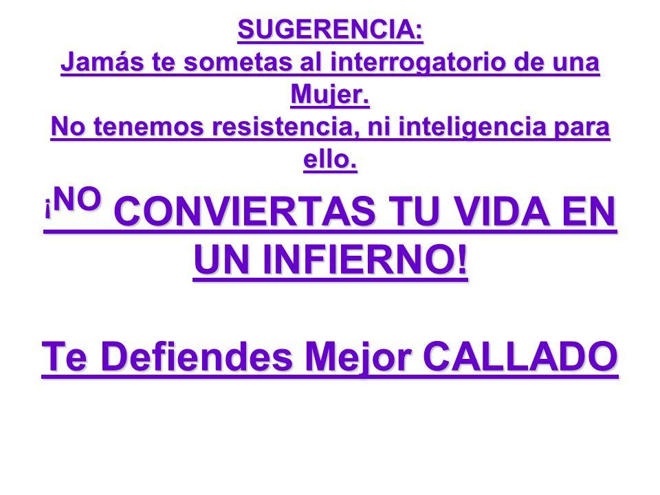 SUGERENCIA: Jamás te sometas al interrogatorio de una Mujer. No tenemos resistencia, ni inteligencia para ello. ¡ NO CONVIERTAS TU VIDA EN UN INFIERNO