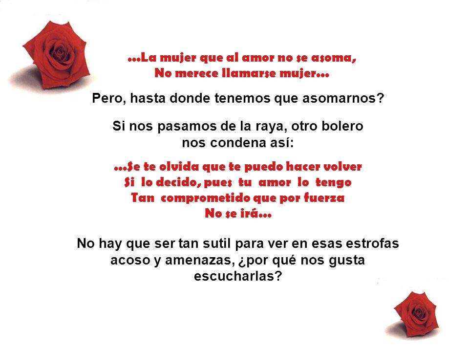 ...La mujer que al amor no se asoma, No merece llamarse mujer...