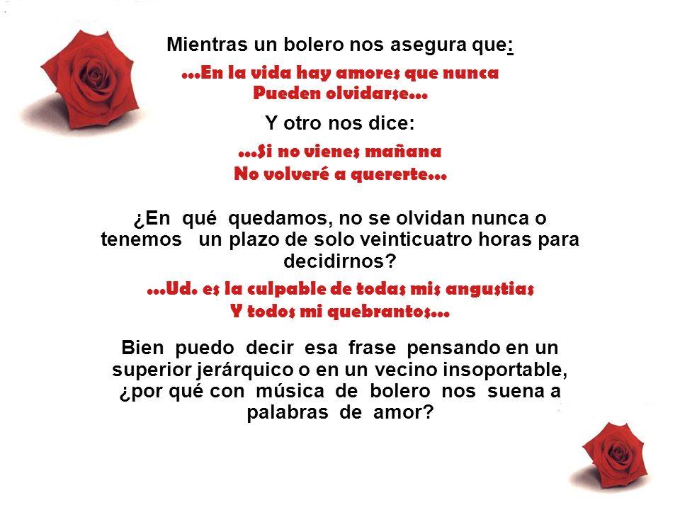 Mientras un bolero nos asegura que:...En la vida hay amores que nunca Pueden olvidarse...