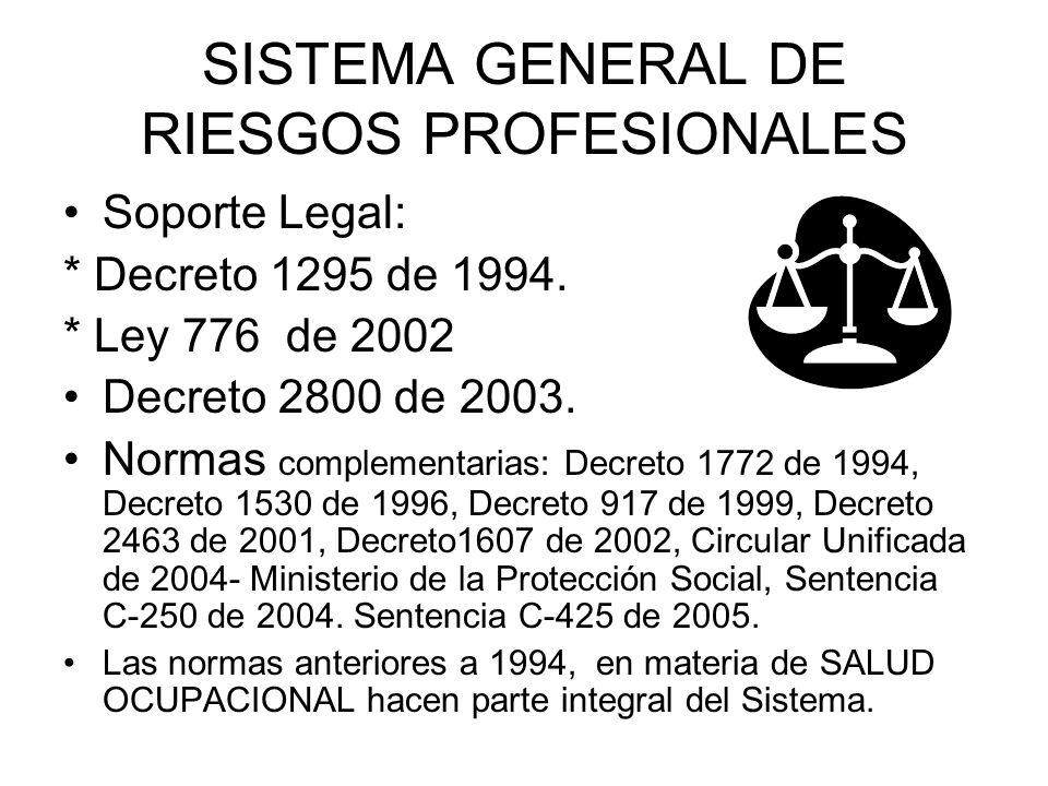 SISTEMA GENERAL DE RIESGOS PROFESIONALES Soporte Legal: * Decreto 1295 de 1994. * Ley 776 de 2002 Decreto 2800 de 2003. Normas complementarias: Decret