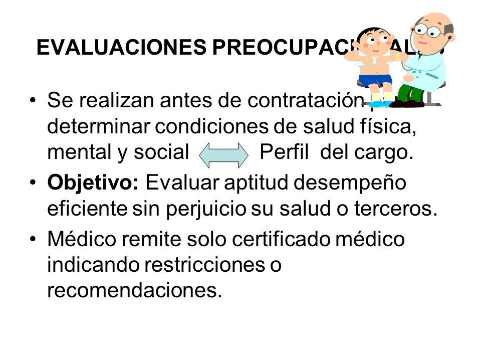 EVALUACIONES PREOCUPACIONALES Se realizan antes de contratación para determinar condiciones de salud física, mental y social Perfil del cargo. Objetiv