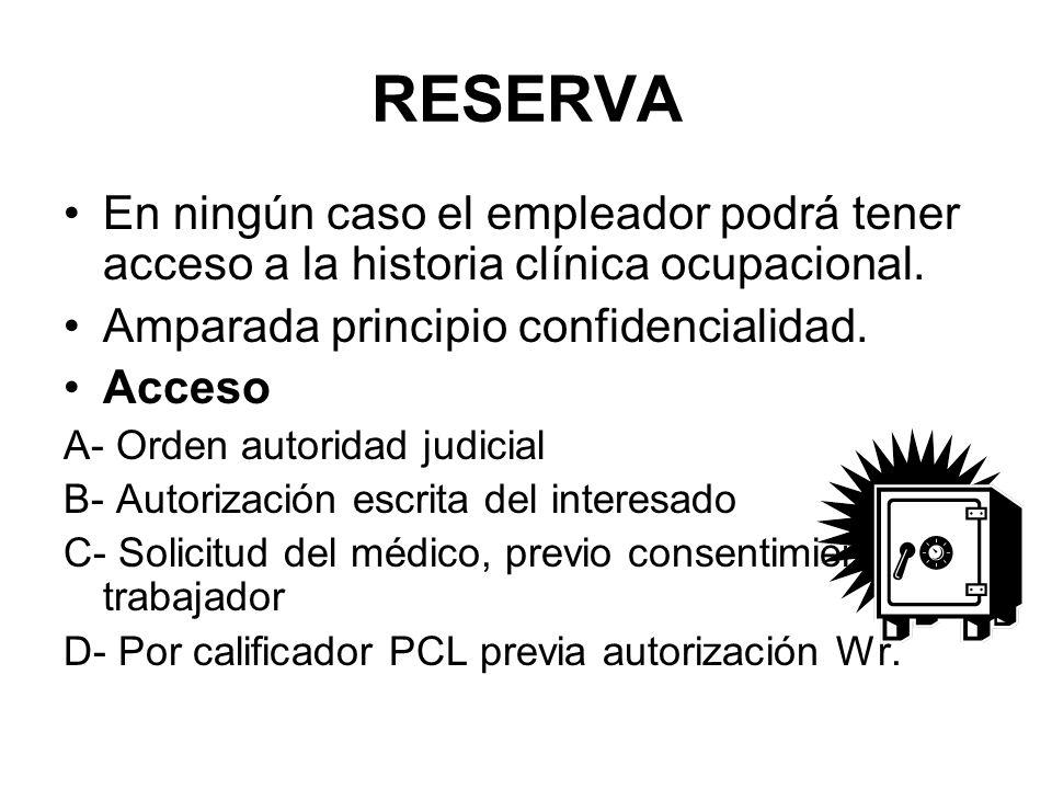 RESERVA En ningún caso el empleador podrá tener acceso a la historia clínica ocupacional. Amparada principio confidencialidad. Acceso A- Orden autorid