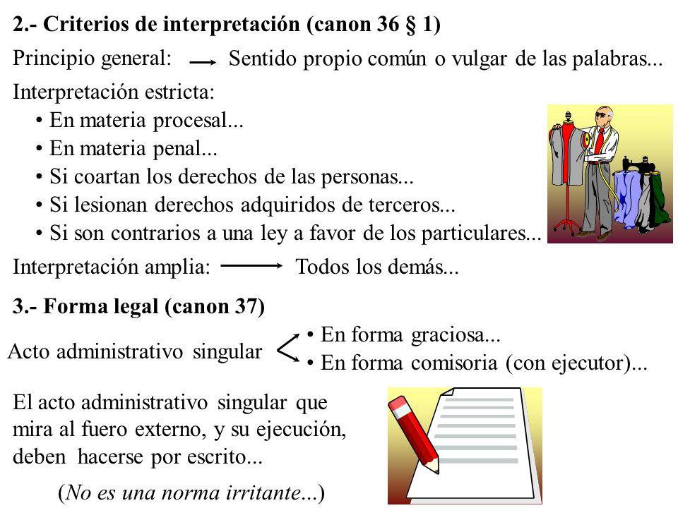 2.- Criterios de interpretación (canon 36 § 1) Principio general: Sentido propio común o vulgar de las palabras... Interpretación estricta: En materia