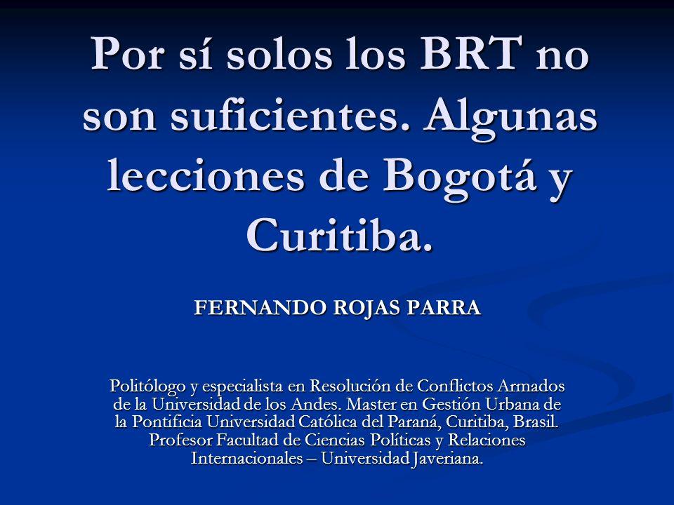 Por sí solos los BRT no son suficientes. Algunas lecciones de Bogotá y Curitiba. FERNANDO ROJAS PARRA Politólogo y especialista en Resolución de Confl