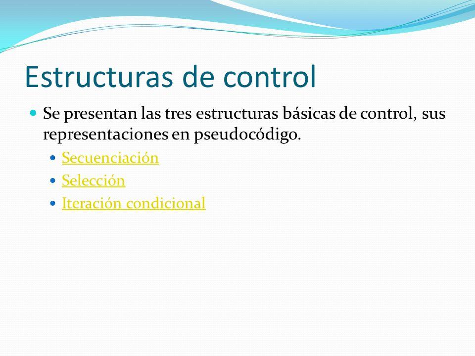 Estructuras de control Se presentan las tres estructuras básicas de control, sus representaciones en pseudocódigo.