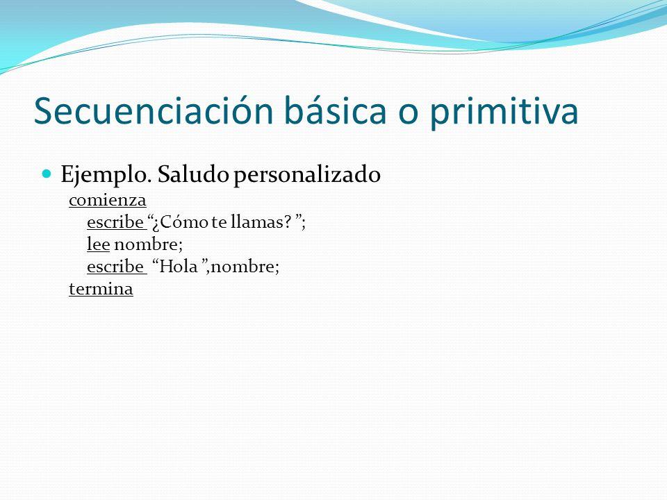 Secuenciación básica o primitiva Programación secuencial pseudocódigo diagrama de flujo Comienza e1; e2; e3; Termina e1 e2 e3