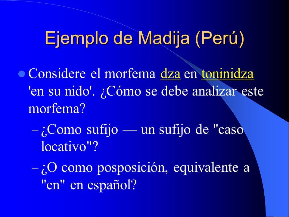 Ejemplo de Madija (Perú) Considere el morfema dza en toninidza 'en su nido'. ¿Cómo se debe analizar este morfema? – ¿Como sufijo un sufijo de