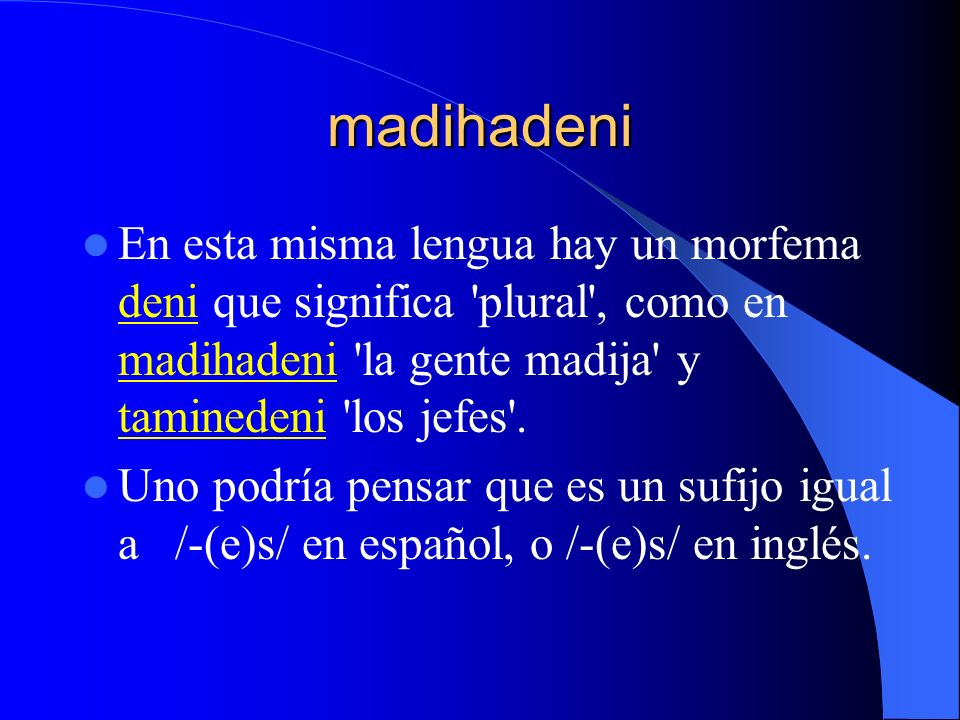 madihadeni En esta misma lengua hay un morfema deni que significa 'plural', como en madihadeni 'la gente madija' y taminedeni 'los jefes'. Uno podría