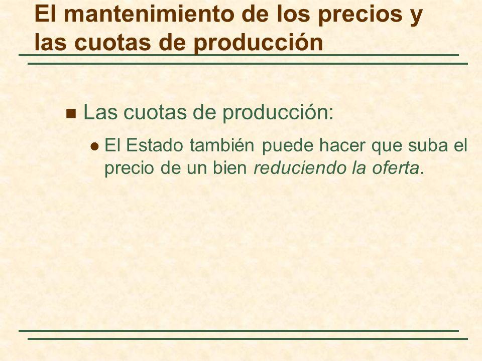 Las cuotas de producción: El Estado también puede hacer que suba el precio de un bien reduciendo la oferta. El mantenimiento de los precios y las cuot