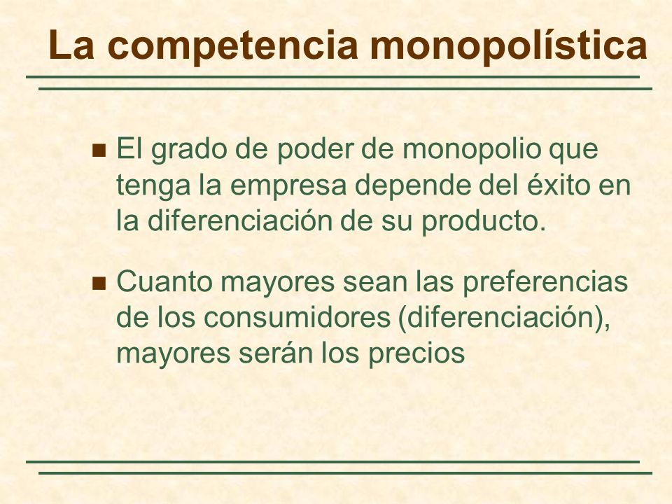 El grado de poder de monopolio que tenga la empresa depende del éxito en la diferenciación de su producto. Cuanto mayores sean las preferencias de los