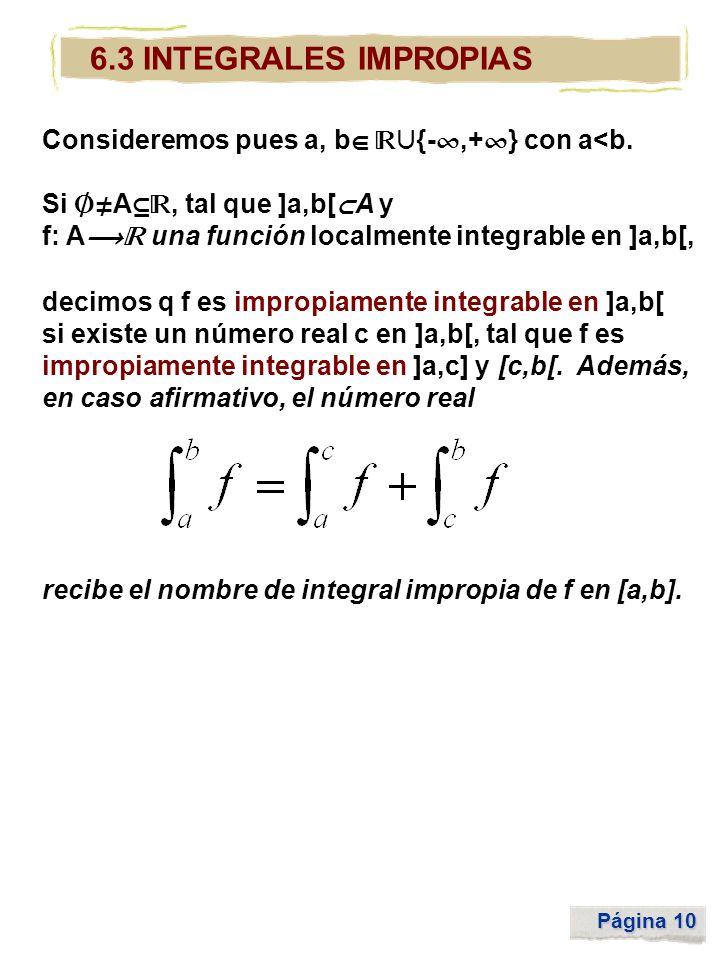 Página 10 6.3 INTEGRALES IMPROPIAS Consideremos pues a, b {-,+ } con a<b. Si A, tal que ]a,b[ A y f: A una función localmente integrable en ]a,b[, dec
