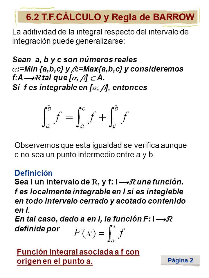 Página 2 6.2 T.F.CÁLCULO y Regla de BARROW La aditividad de la integral respecto del intervalo de integración puede generalizarse: Sean a, b y c son n