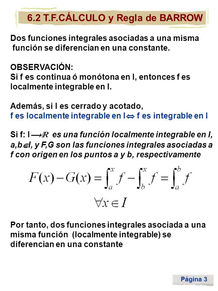 Página 3 6.2 T.F.CÁLCULO y Regla de BARROW Dos funciones integrales asociadas a una misma función se diferencian en una constante. OBSERVACIÓN: Si f e