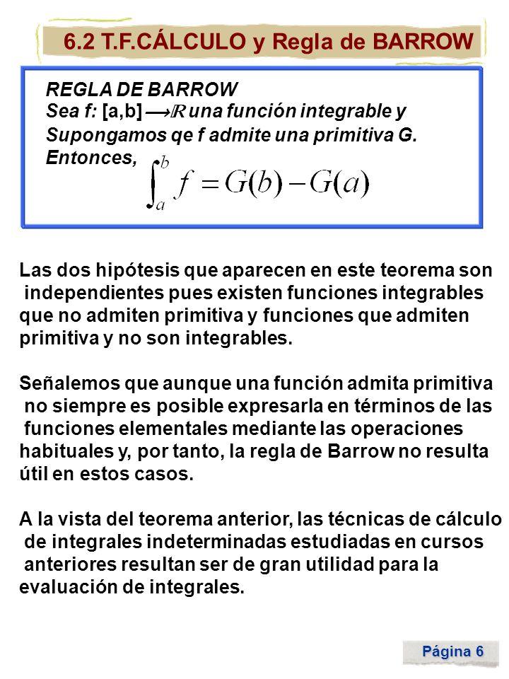 Página 6 6.2 T.F.CÁLCULO y Regla de BARROW REGLA DE BARROW Sea f: [a,b] una función integrable y Supongamos qe f admite una primitiva G. Entonces, Las
