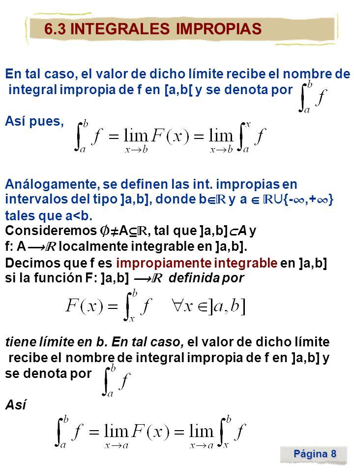 Página 8 6.3 INTEGRALES IMPROPIAS En tal caso, el valor de dicho límite recibe el nombre de integral impropia de f en [a,b[ y se denota por Así pues,