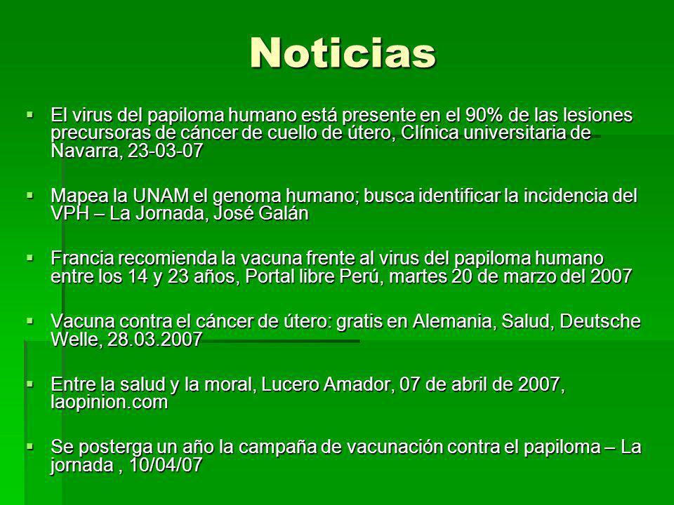 Noticias El virus del papiloma humano está presente en el 90% de las lesiones precursoras de cáncer de cuello de útero, Clínica universitaria de Navarra, 23-03-07 El virus del papiloma humano está presente en el 90% de las lesiones precursoras de cáncer de cuello de útero, Clínica universitaria de Navarra, 23-03-07 Mapea la UNAM el genoma humano; busca identificar la incidencia del VPH – La Jornada, José Galán Mapea la UNAM el genoma humano; busca identificar la incidencia del VPH – La Jornada, José Galán Francia recomienda la vacuna frente al virus del papiloma humano entre los 14 y 23 años, Portal libre Perú, martes 20 de marzo del 2007 Francia recomienda la vacuna frente al virus del papiloma humano entre los 14 y 23 años, Portal libre Perú, martes 20 de marzo del 2007 Vacuna contra el cáncer de útero: gratis en Alemania, Salud, Deutsche Welle, 28.03.2007 Vacuna contra el cáncer de útero: gratis en Alemania, Salud, Deutsche Welle, 28.03.2007 Entre la salud y la moral, Lucero Amador, 07 de abril de 2007, laopinion.com Entre la salud y la moral, Lucero Amador, 07 de abril de 2007, laopinion.com Se posterga un año la campaña de vacunación contra el papiloma – La jornada, 10/04/07 Se posterga un año la campaña de vacunación contra el papiloma – La jornada, 10/04/07