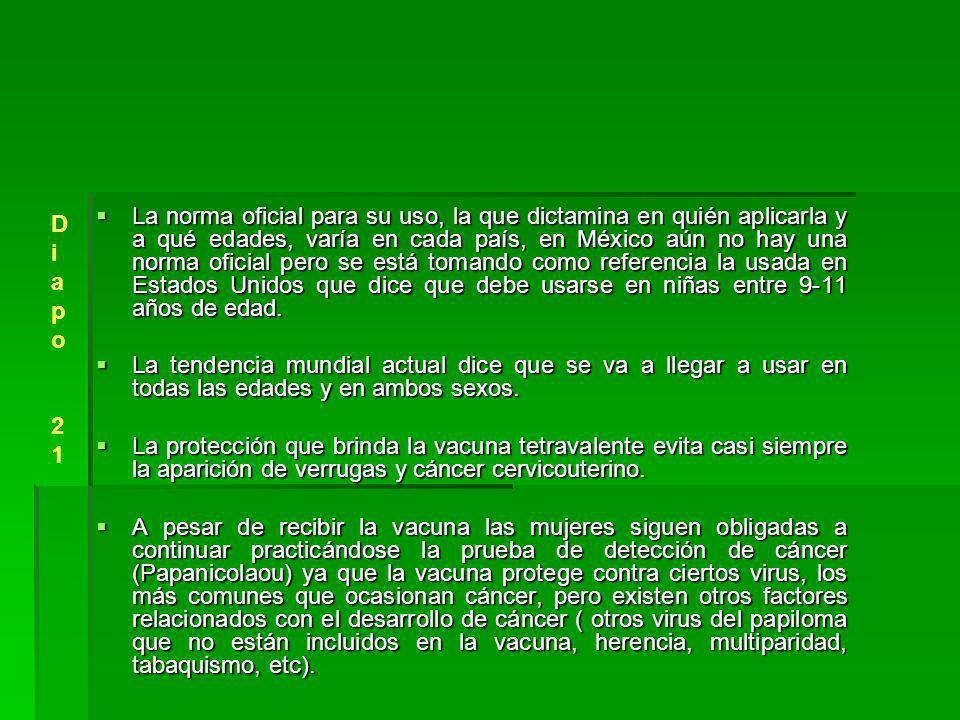 La norma oficial para su uso, la que dictamina en quién aplicarla y a qué edades, varía en cada país, en México aún no hay una norma oficial pero se está tomando como referencia la usada en Estados Unidos que dice que debe usarse en niñas entre 9-11 años de edad.