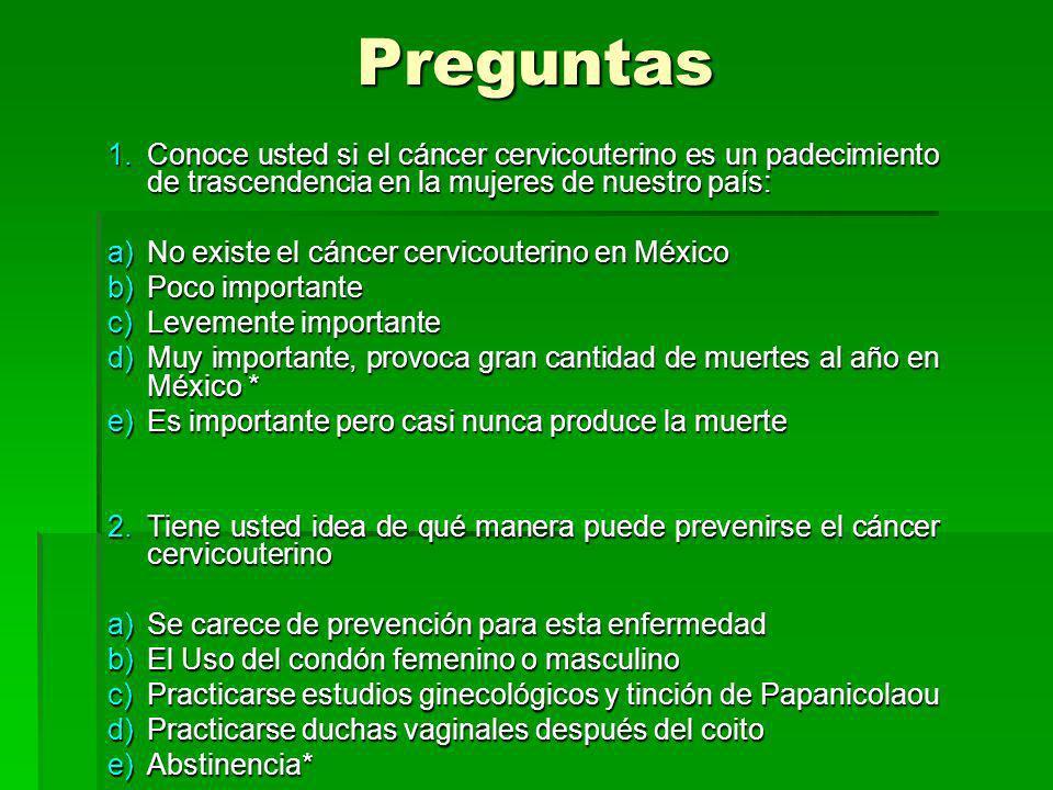 Preguntas 1.Conoce usted si el cáncer cervicouterino es un padecimiento de trascendencia en la mujeres de nuestro país: a)No existe el cáncer cervicouterino en México b)Poco importante c)Levemente importante d)Muy importante, provoca gran cantidad de muertes al año en México * e)Es importante pero casi nunca produce la muerte 2.Tiene usted idea de qué manera puede prevenirse el cáncer cervicouterino a)Se carece de prevención para esta enfermedad b)El Uso del condón femenino o masculino c)Practicarse estudios ginecológicos y tinción de Papanicolaou d)Practicarse duchas vaginales después del coito e)Abstinencia*