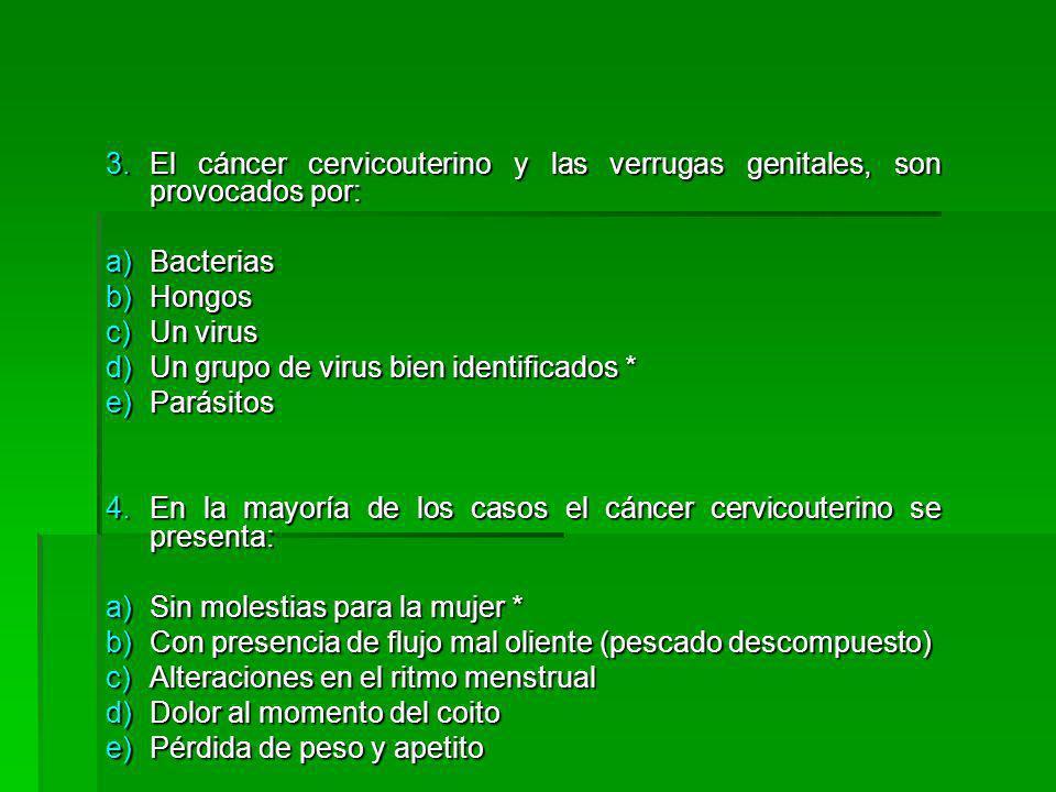 3.El cáncer cervicouterino y las verrugas genitales, son provocados por: a)Bacterias b)Hongos c)Un virus d)Un grupo de virus bien identificados * e)Parásitos 4.En la mayoría de los casos el cáncer cervicouterino se presenta: a)Sin molestias para la mujer * b)Con presencia de flujo mal oliente (pescado descompuesto) c)Alteraciones en el ritmo menstrual d)Dolor al momento del coito e)Pérdida de peso y apetito
