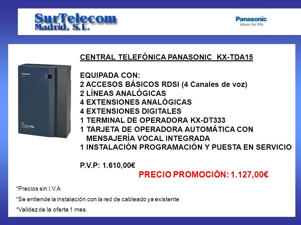 CENTRAL TELEFÓNICA PANASONIC KX-TDA15 EQUIPADA CON: 2 ACCESOS BÁSICOS RDSI (4 Canales de voz) 2 LÍNEAS ANALÓGICAS 4 EXTENSIONES ANALÓGICAS 4 EXTENSIONES DIGITALES 1 TERMINAL DE OPERADORA KX-DT333 1 TARJETA DE OPERADORA AUTOMÁTICA CON MENSAJERÍA VOCAL INTEGRADA 1 INSTALACIÓN PROGRAMACIÓN Y PUESTA EN SERVICIO P.V.P: 1.610,00 PRECIO PROMOCIÓN: 1.127,00 *Precios sin I.V.A *Se entiende la instalación con la red de cableado ya existente *Validez de la oferta 1 mes.