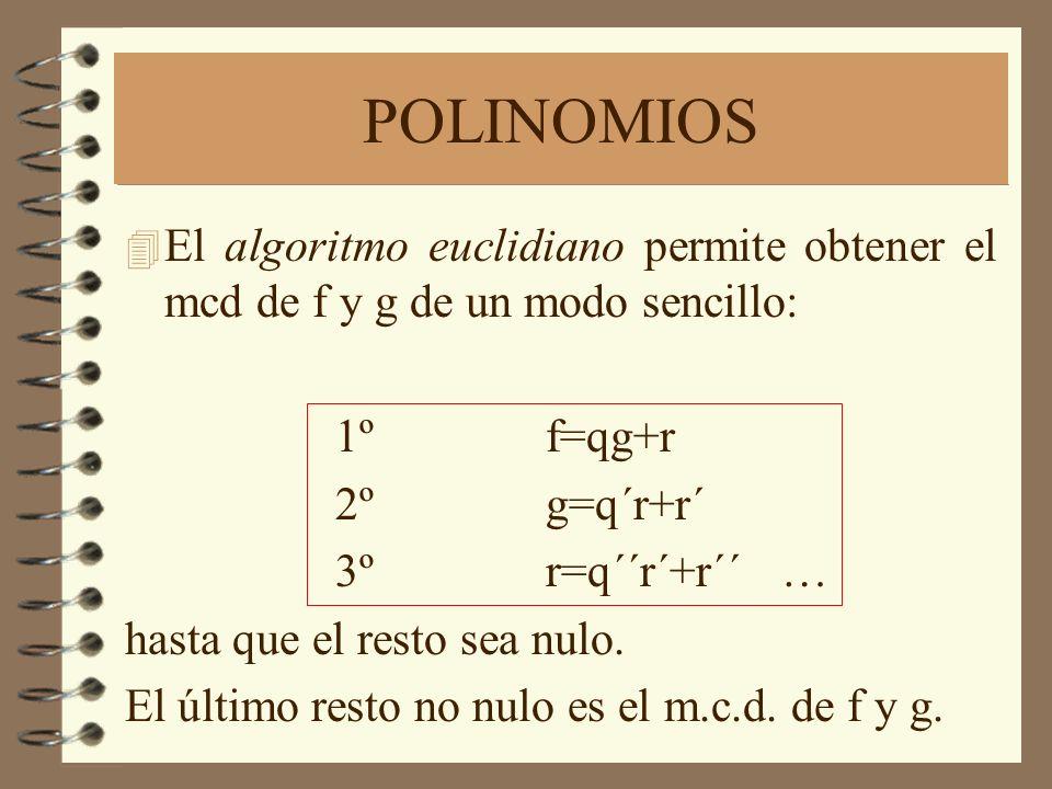 POLINOMIOS 4 El algoritmo euclidiano permite obtener el mcd de f y g de un modo sencillo: 1ºf=qg+r 2ºg=q´r+r´ 3ºr=q´´r´+r´´ … hasta que el resto sea nulo.