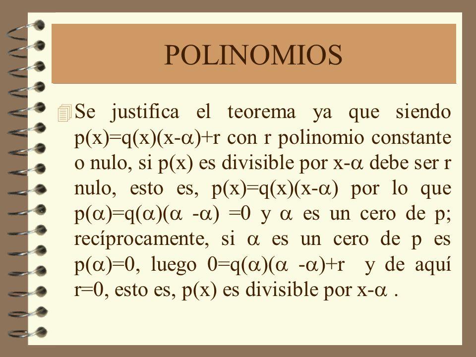 POLINOMIOS Se justifica el teorema ya que siendo p(x)=q(x)(x- )+r con r polinomio constante o nulo, si p(x) es divisible por x- debe ser r nulo, esto es, p(x)=q(x)(x- ) por lo que p( )=q( )( - ) =0 y es un cero de p; recíprocamente, si es un cero de p es p( )=0, luego 0=q( )( - )+r y de aquí r=0, esto es, p(x) es divisible por x-.