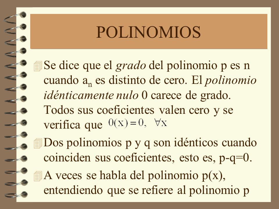 POLINOMIOS 4 Se dice que el grado del polinomio p es n cuando a n es distinto de cero. El polinomio idénticamente nulo 0 carece de grado. Todos sus co