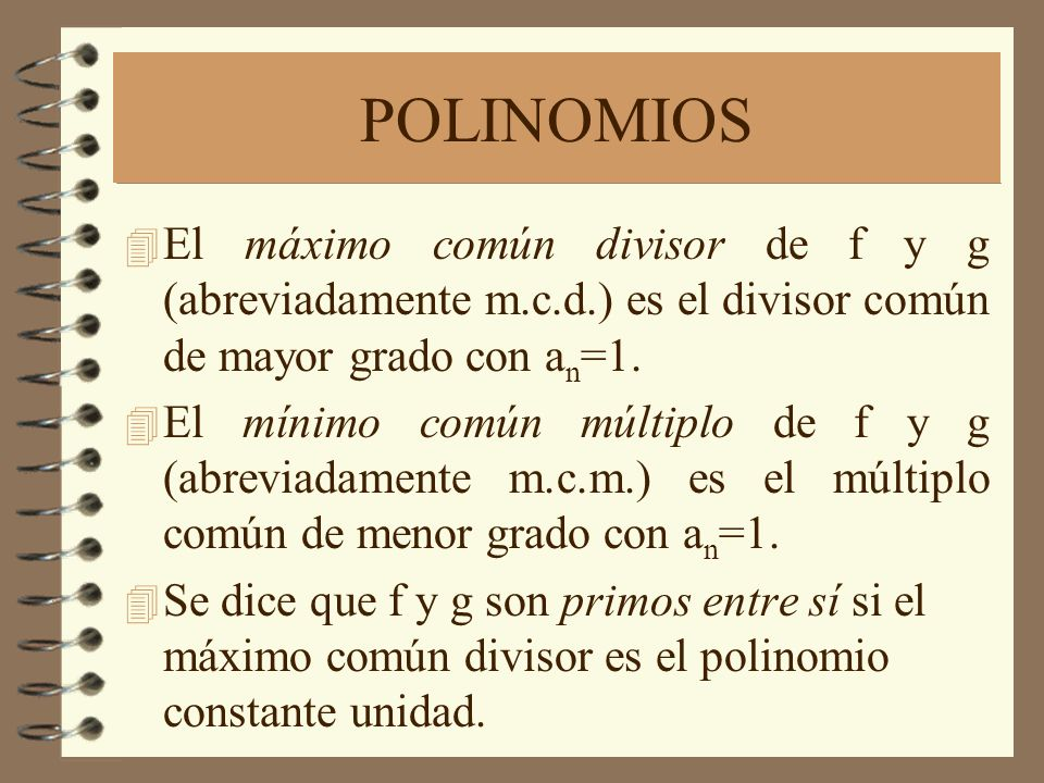POLINOMIOS 4 El máximo común divisor de f y g (abreviadamente m.c.d.) es el divisor común de mayor grado con a n =1. 4 El mínimo común múltiplo de f y