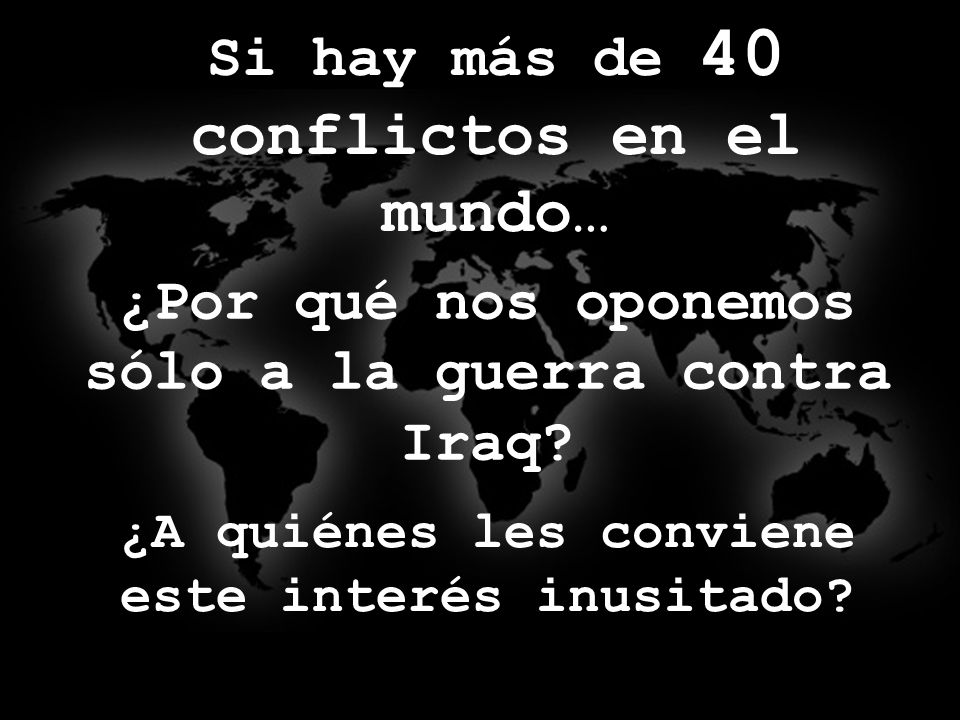 Si hay más de 40 conflictos en el mundo… ¿Por qué nos oponemos sólo a la guerra contra Iraq.