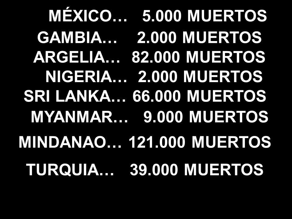 MÉXICO… 5.000 MUERTOS ARGELIA… 82.000 MUERTOS GAMBIA… 2.000 MUERTOS NIGERIA… 2.000 MUERTOS SRI LANKA… 66.000 MUERTOS MYANMAR… 9.000 MUERTOS MINDANAO… 121.000 MUERTOS TURQUIA… 39.000 MUERTOS