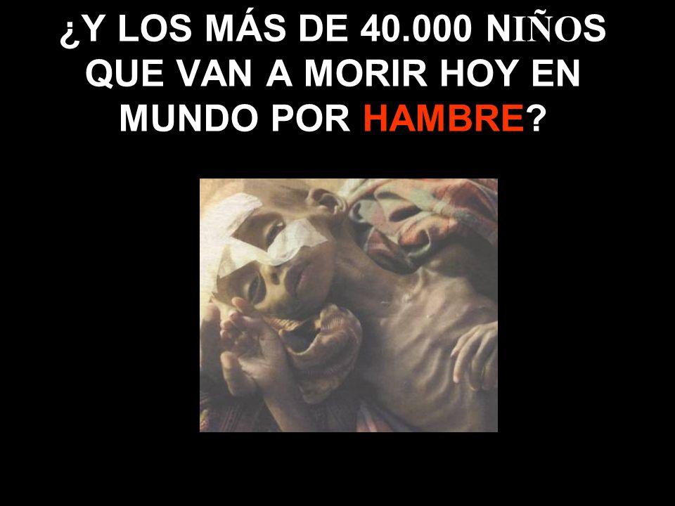 ¿Y LOS MÁS DE 40.000 N IÑO S QUE VAN A MORIR HOY EN MUNDO POR HAMBRE