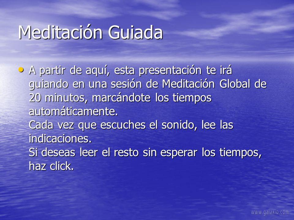 Meditación Guiada A partir de aquí, esta presentación te irá guiando en una sesión de Meditación Global de 20 minutos, marcándote los tiempos automáticamente.