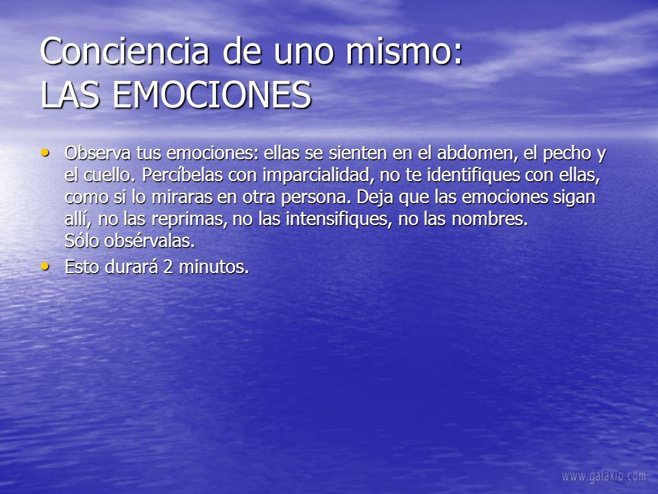 Conciencia de uno mismo: LAS EMOCIONES Observa tus emociones: ellas se sienten en el abdomen, el pecho y el cuello.