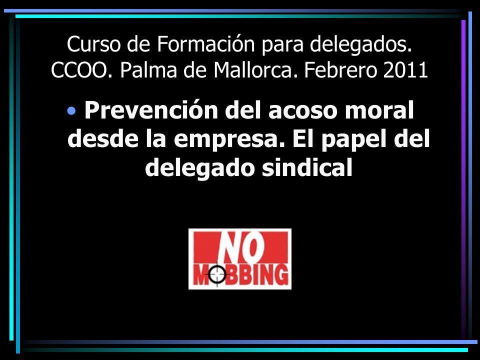 Curso de Formación para delegados. CCOO. Palma de Mallorca. Febrero 2011 Prevención del acoso moral desde la empresa. El papel del delegado sindical