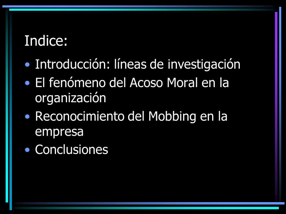 Indice: Introducción: líneas de investigación El fenómeno del Acoso Moral en la organización Reconocimiento del Mobbing en la empresa Conclusiones