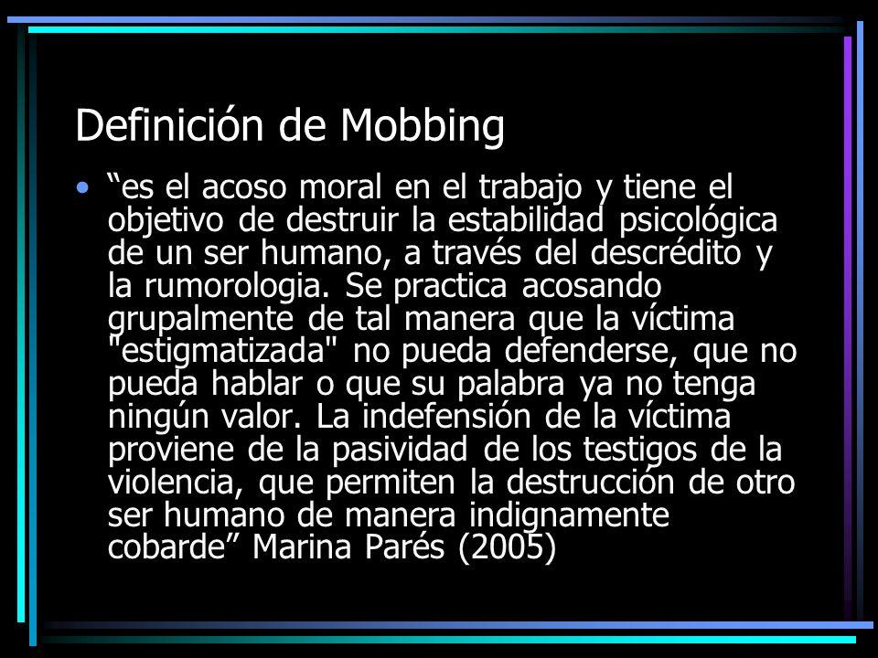 Definición de Mobbing es el acoso moral en el trabajo y tiene el objetivo de destruir la estabilidad psicológica de un ser humano, a través del descré