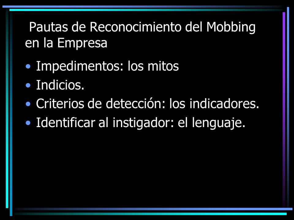 Pautas de Reconocimiento del Mobbing en la Empresa Impedimentos: los mitos Indicios. Criterios de detección: los indicadores. Identificar al instigado